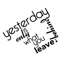 leave yesterday behind you